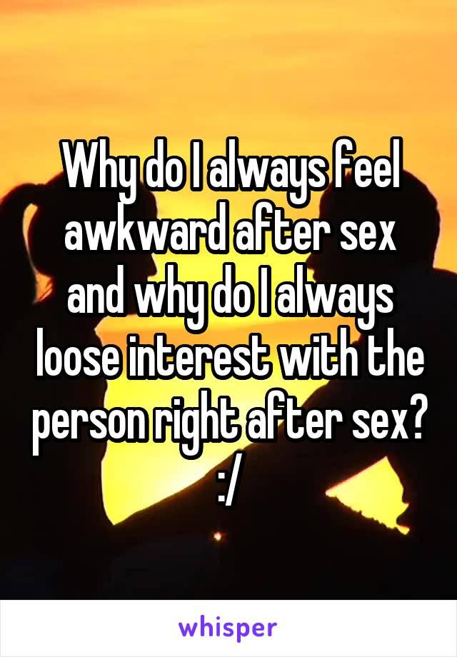 Why do I always feel awkward after sex and why do I always loose interest with the person right after sex? :/