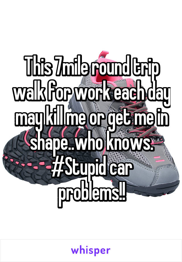 This 7mile round trip walk for work each day may kill me or get me in shape..who knows. #Stupid car problems!!