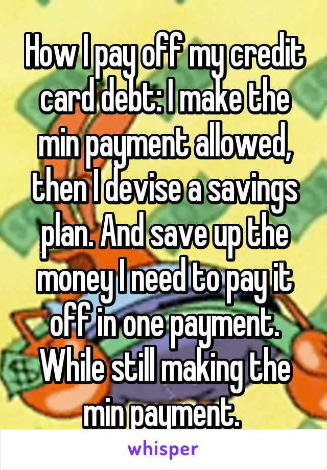 How I pay off my credit card debt: I make the min payment allowed, then I devise a savings plan. And save up the money I need to pay it off in one payment. While still making the min payment.