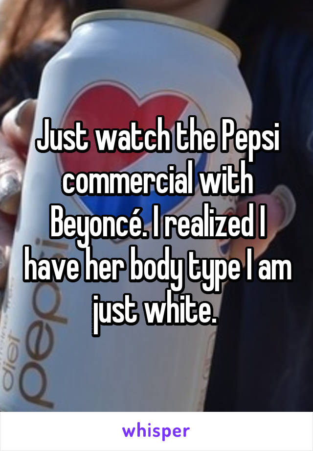 Just watch the Pepsi commercial with Beyoncé. I realized I have her body type I am just white.