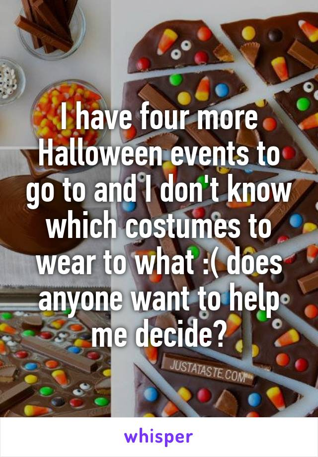 I have four more Halloween events to go to and I don't know which costumes to wear to what :( does anyone want to help me decide?