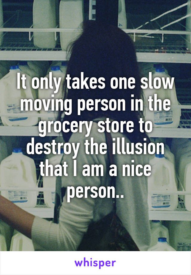 It only takes one slow moving person in the grocery store to destroy the illusion that I am a nice person..