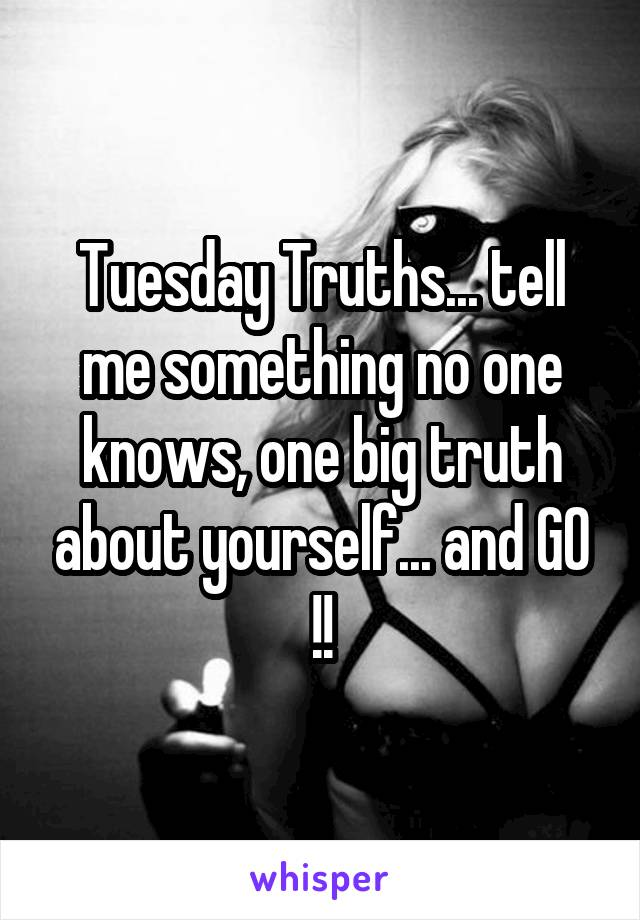 Tuesday Truths... tell me something no one knows, one big truth about yourself... and GO !!