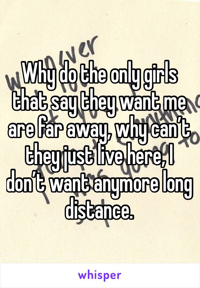 Why do the only girls that say they want me are far away, why can't they just live here, I don't want anymore long distance.