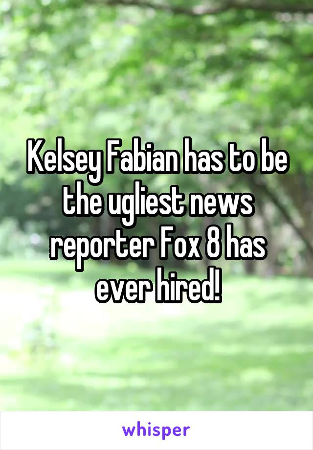Kelsey Fabian has to be the ugliest news reporter Fox 8 has ever hired!
