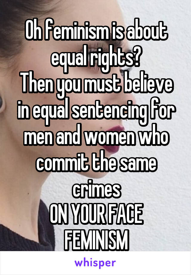 Oh feminism is about equal rights? Then you must believe in equal sentencing for men and women who commit the same crimes ON YOUR FACE FEMINISM