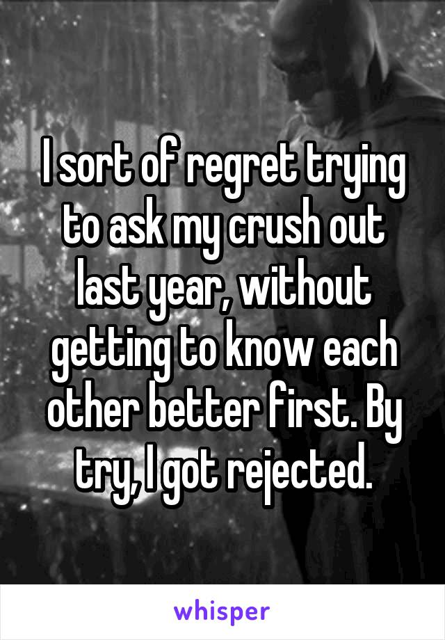 I sort of regret trying to ask my crush out last year, without getting to know each other better first. By try, I got rejected.