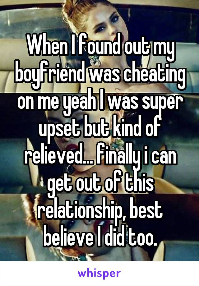 When I found out my boyfriend was cheating on me yeah I was super upset but kind of relieved... finally i can get out of this relationship, best believe I did too.