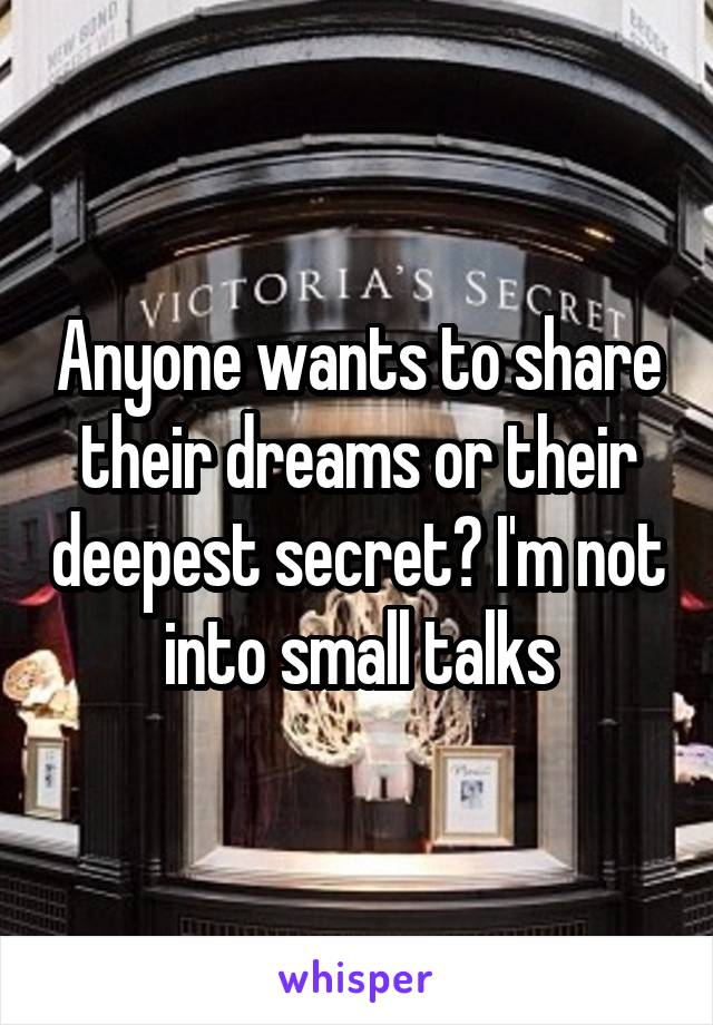 Anyone wants to share their dreams or their deepest secret? I'm not into small talks