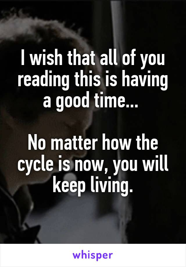 I wish that all of you reading this is having a good time...   No matter how the cycle is now, you will keep living.