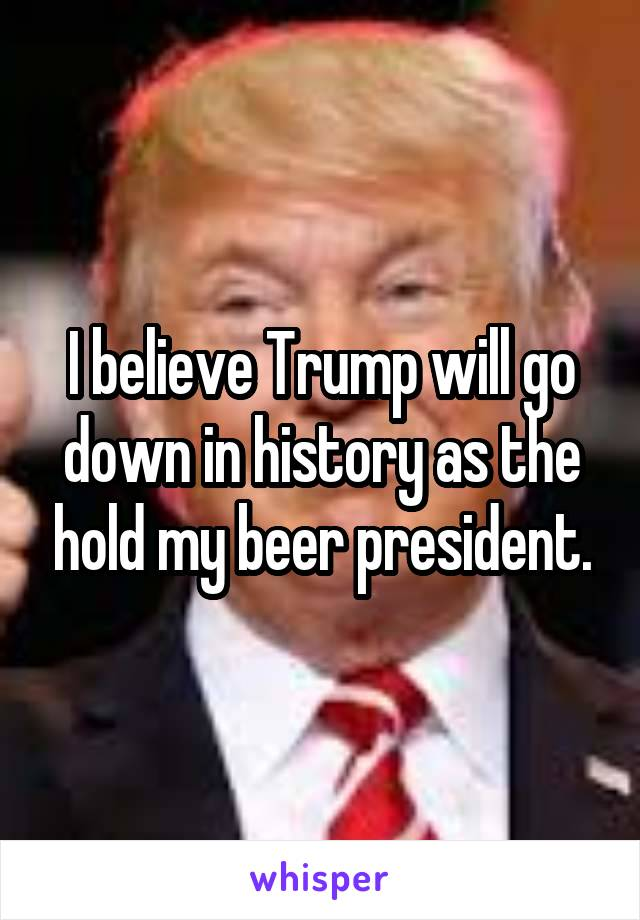 I believe Trump will go down in history as the hold my beer president.