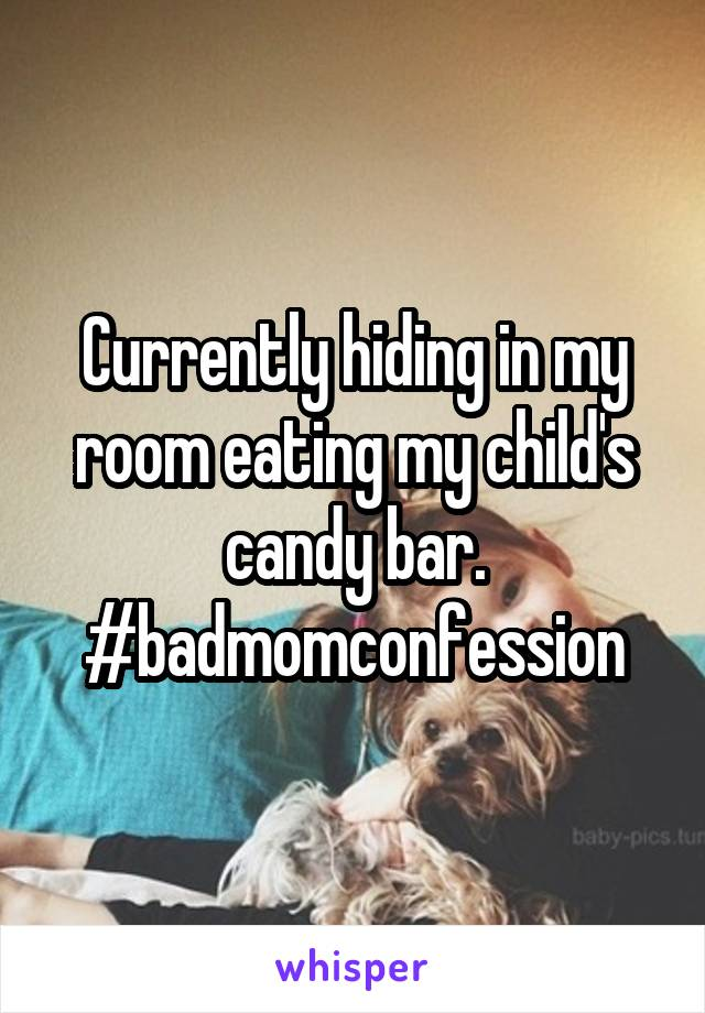 Currently hiding in my room eating my child's candy bar. #badmomconfession
