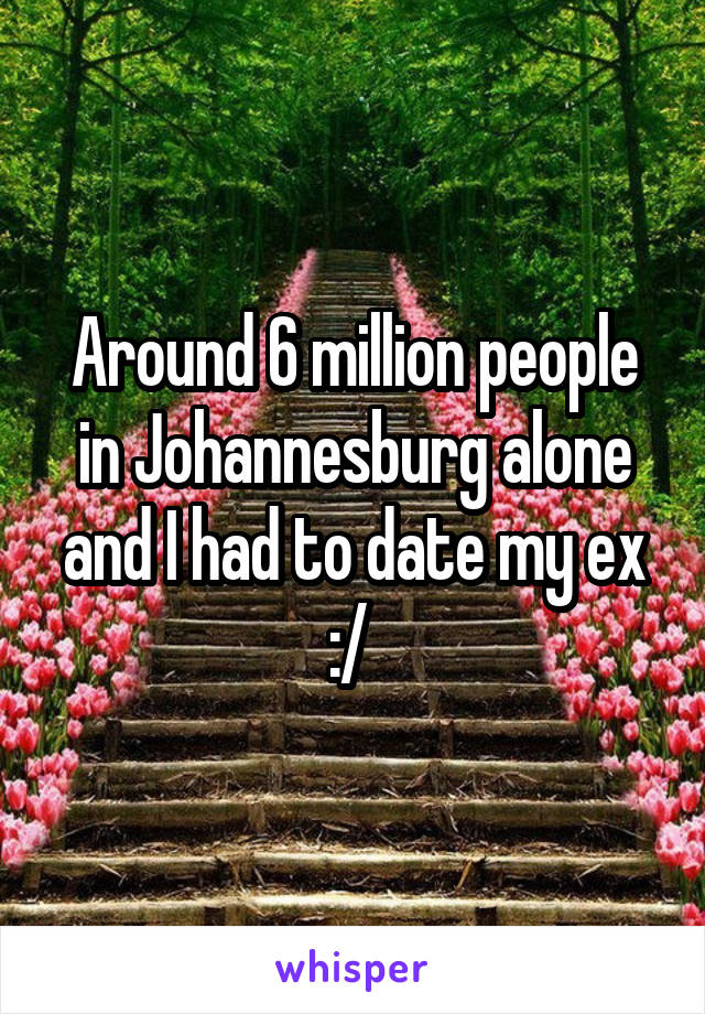 Around 6 million people in Johannesburg alone and I had to date my ex :/
