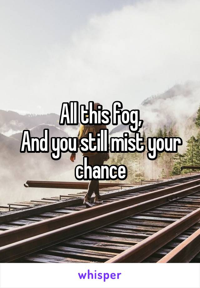 All this fog, And you still mist your chance