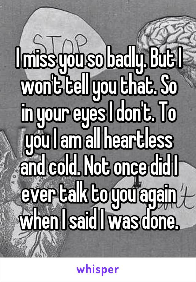 I miss you so badly. But I won't tell you that. So in your eyes I don't. To you I am all heartless and cold. Not once did I ever talk to you again when I said I was done.