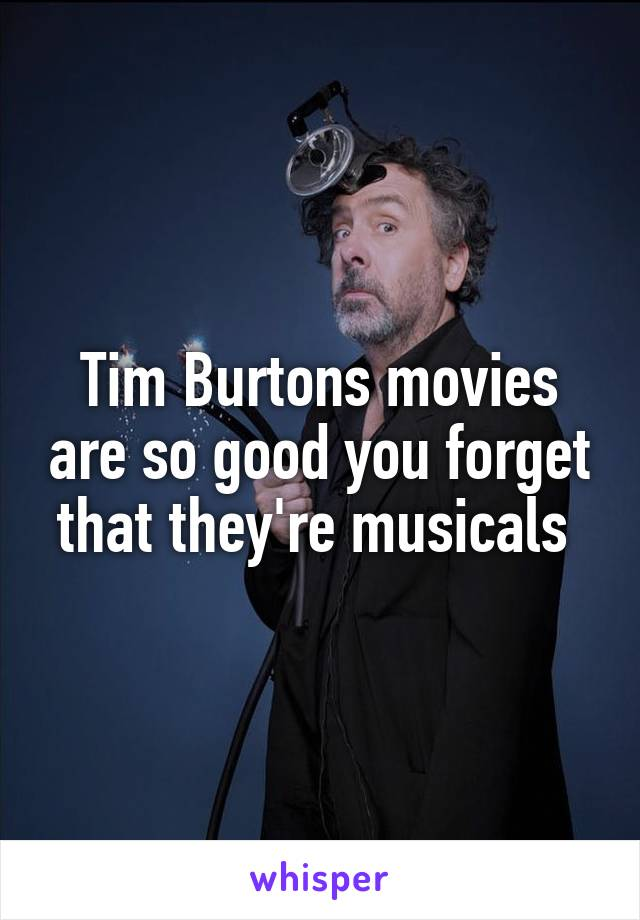 Tim Burtons movies are so good you forget that they're musicals