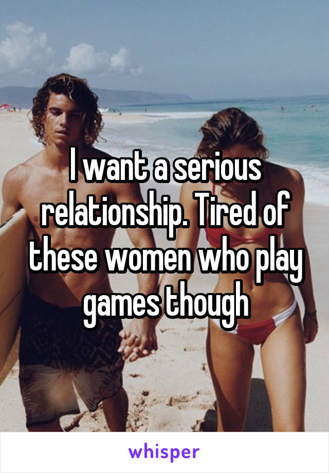 I want a serious relationship. Tired of these women who play games though