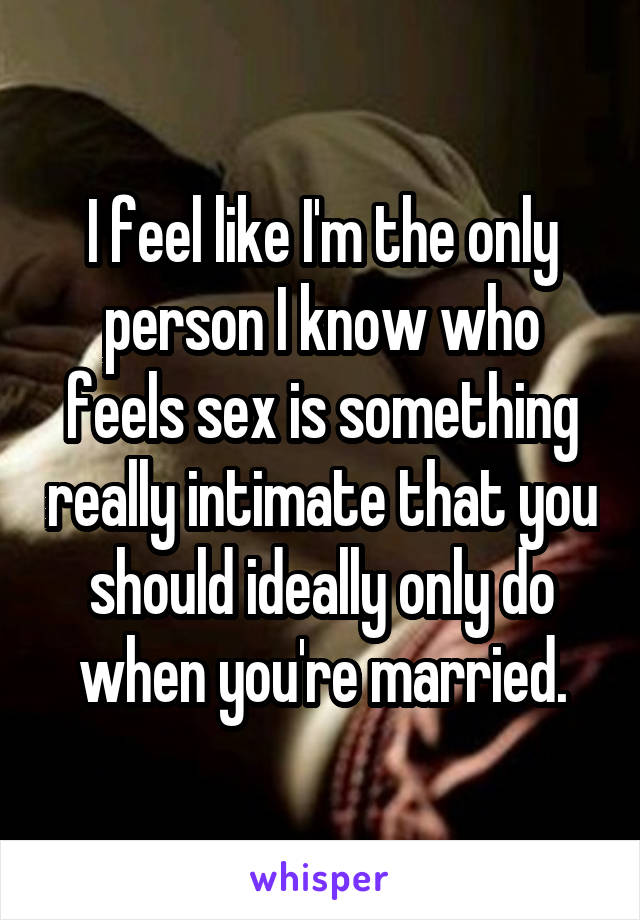 I feel like I'm the only person I know who feels sex is something really intimate that you should ideally only do when you're married.
