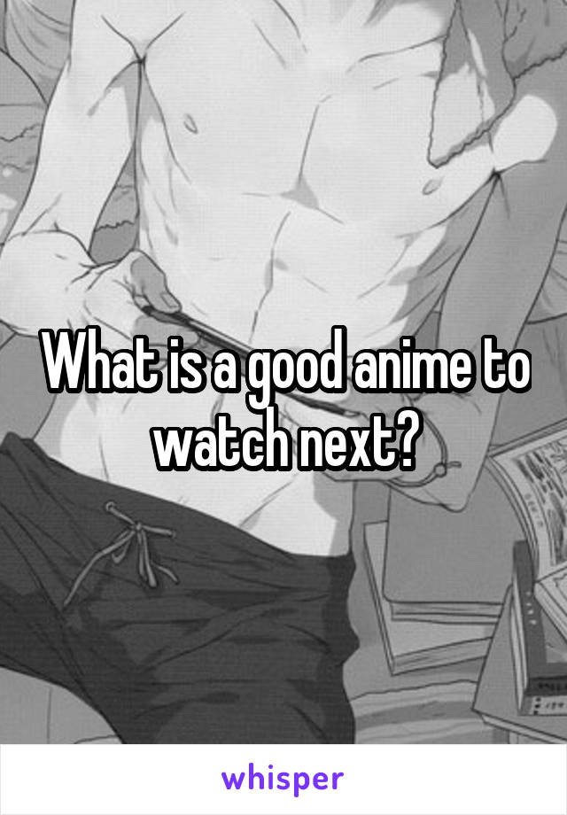What is a good anime to watch next?