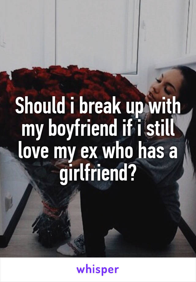 Should i break up with my boyfriend if i still love my ex who has a girlfriend?