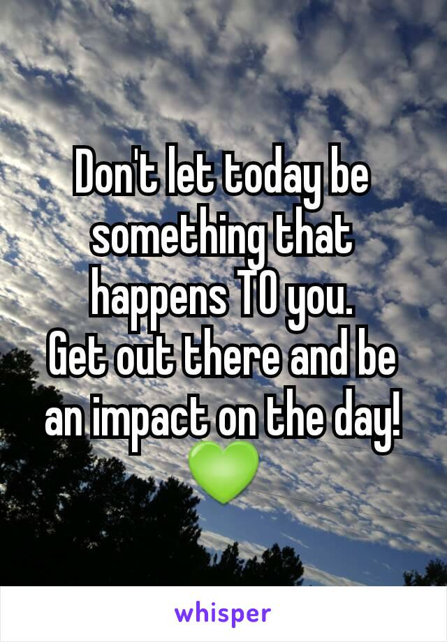 Don't let today be something that happens TO you. Get out there and be an impact on the day! 💚