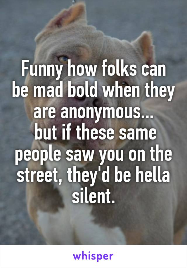 Funny how folks can be mad bold when they are anonymous...  but if these same people saw you on the street, they'd be hella silent.