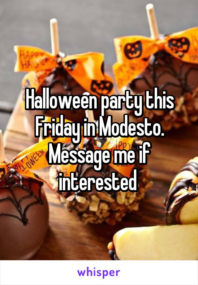 Halloween party this Friday in Modesto. Message me if interested