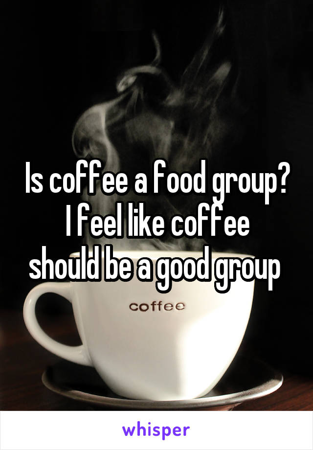 Is coffee a food group? I feel like coffee should be a good group