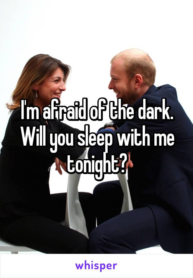 I'm afraid of the dark. Will you sleep with me tonight?