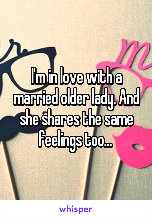 I'm in love with a married older lady. And she shares the same feelings too...