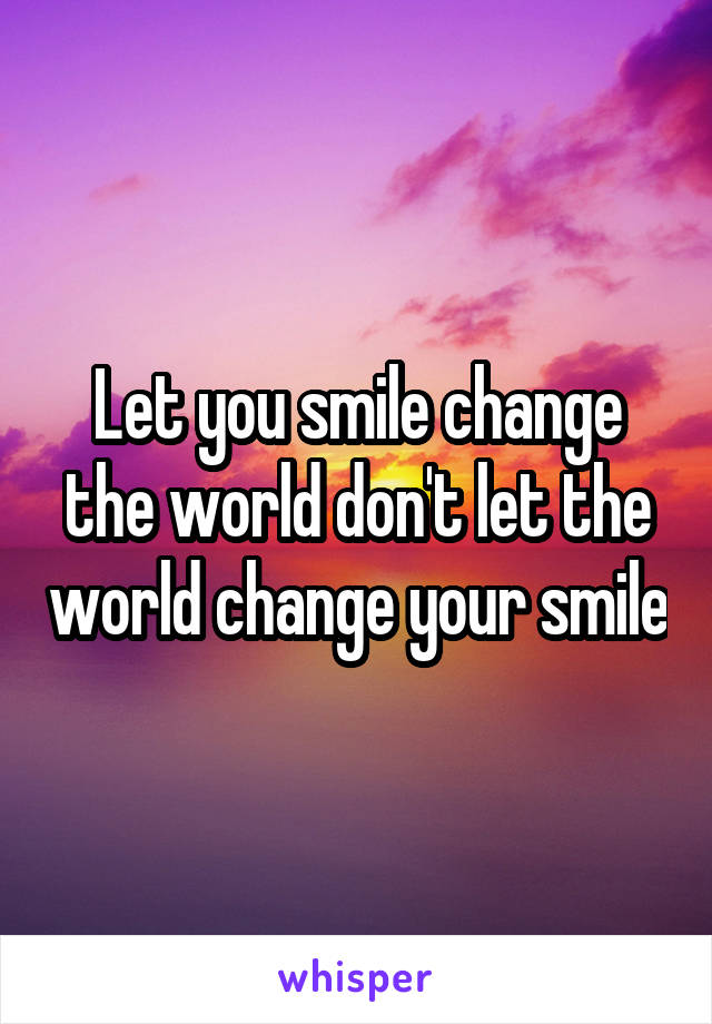 Let you smile change the world don't let the world change your smile