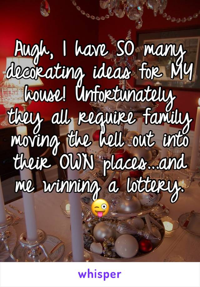 Augh, I have SO many decorating ideas for MY house! Unfortunately they all require family moving the hell out into their OWN places...and me winning a lottery. 😜