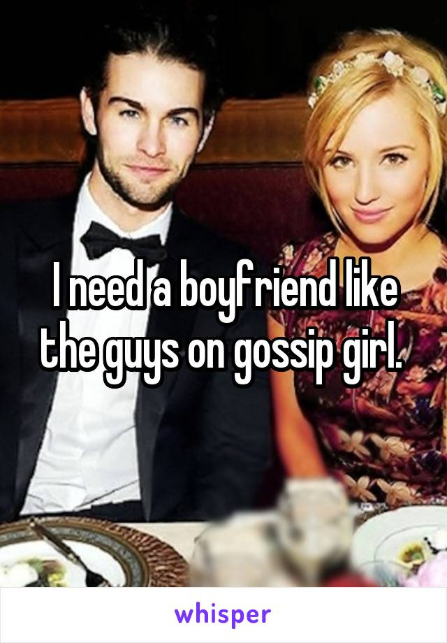 I need a boyfriend like the guys on gossip girl.