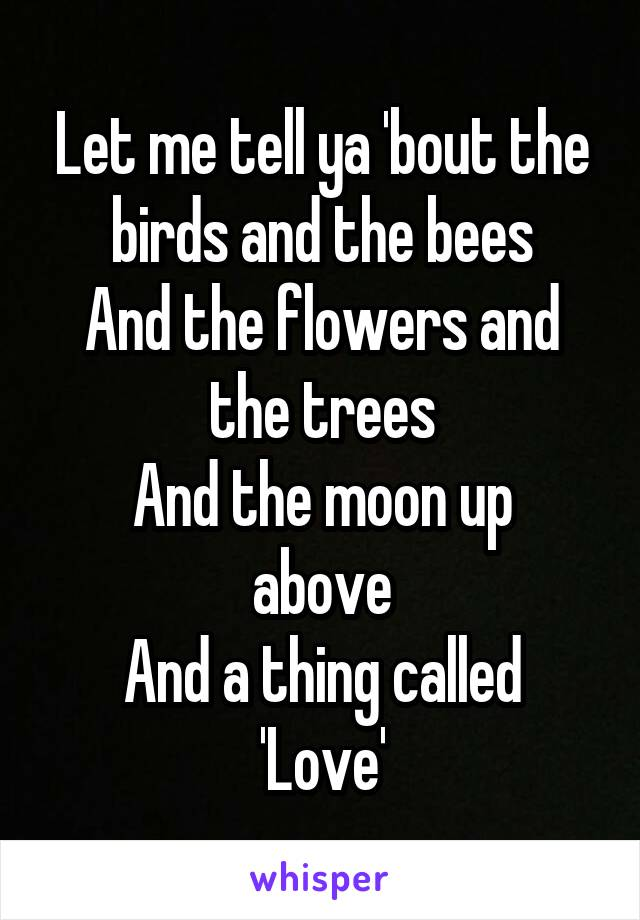 Let me tell ya 'bout the birds and the bees And the flowers and the trees And the moon up above And a thing called 'Love'