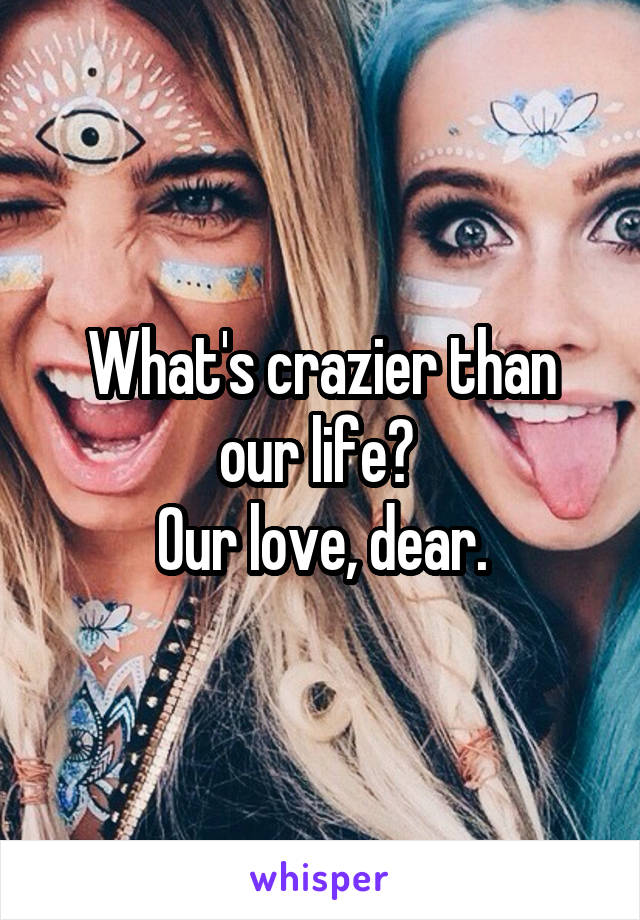 What's crazier than our life?  Our love, dear.