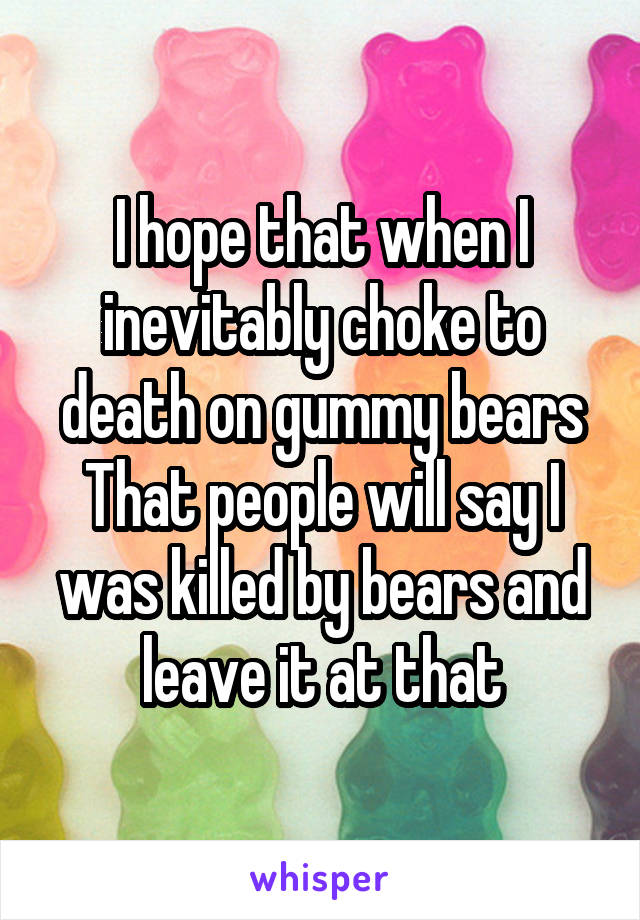 I hope that when I inevitably choke to death on gummy bears That people will say I was killed by bears and leave it at that