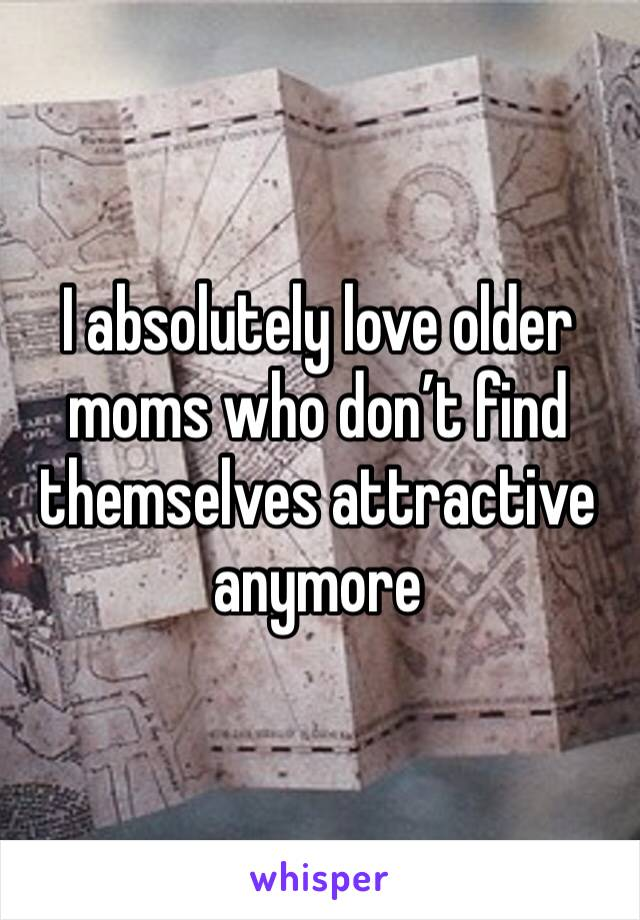 I absolutely love older moms who don't find themselves attractive anymore