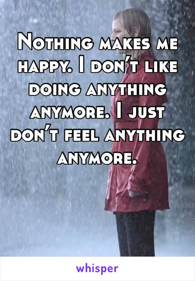 Nothing makes me happy. I don't like doing anything anymore. I just don't feel anything anymore.