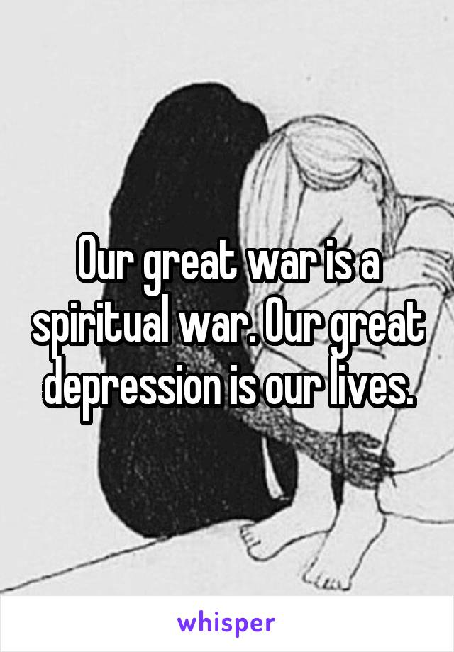 Our great war is a spiritual war. Our great depression is our lives.