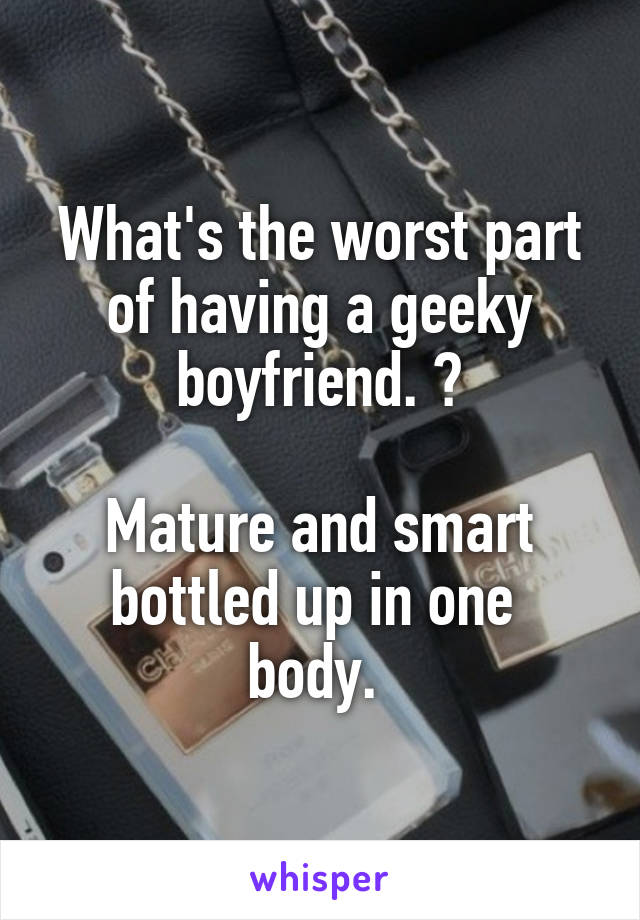 What's the worst part of having a geeky boyfriend. ?  Mature and smart bottled up in one  body.