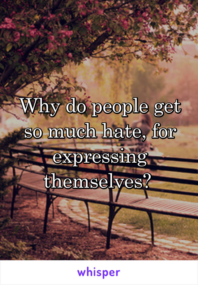 Why do people get so much hate, for expressing themselves?