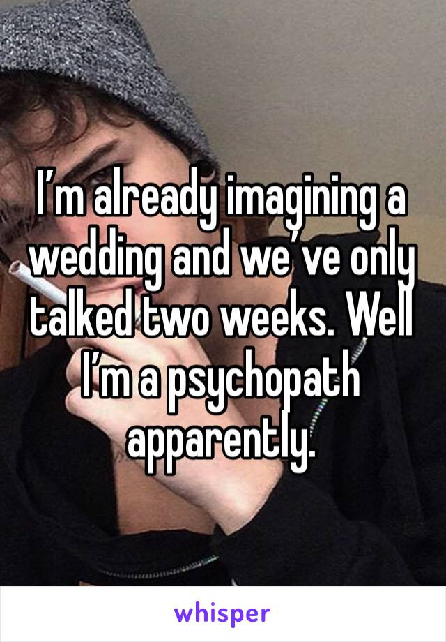 I'm already imagining a wedding and we've only talked two weeks. Well I'm a psychopath apparently.