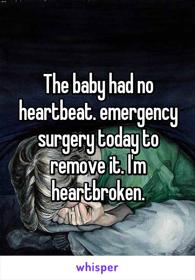 The baby had no heartbeat. emergency surgery today to remove it. I'm heartbroken.