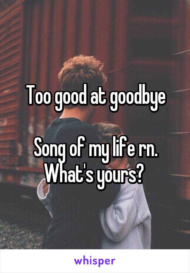 Too good at goodbye  Song of my life rn. What's yours?