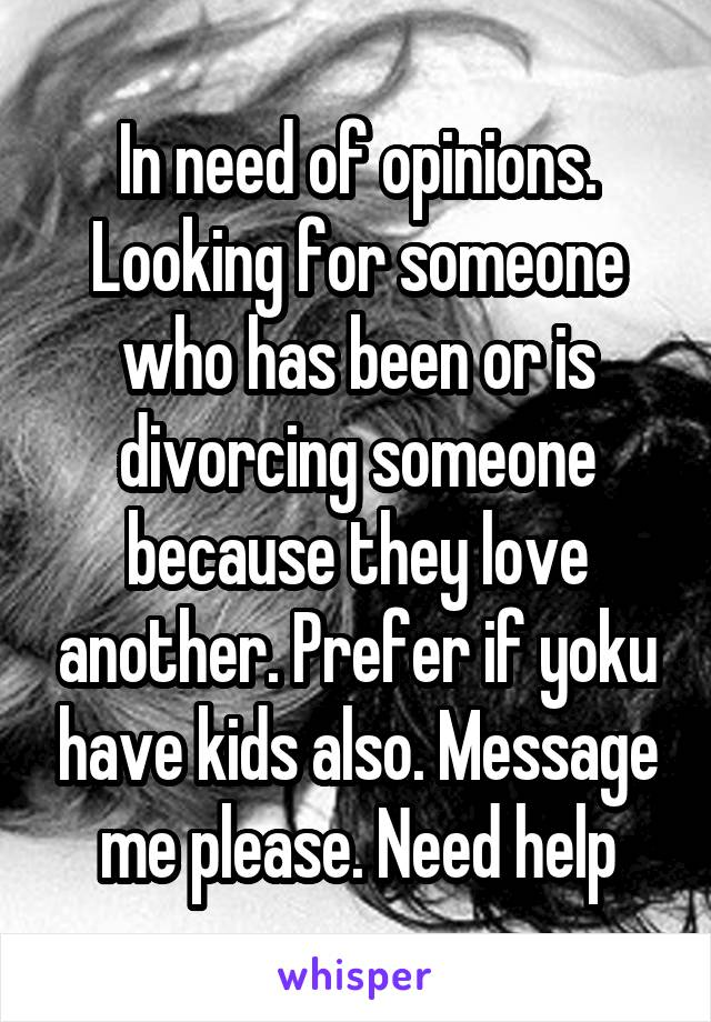 In need of opinions. Looking for someone who has been or is divorcing someone because they love another. Prefer if yoku have kids also. Message me please. Need help