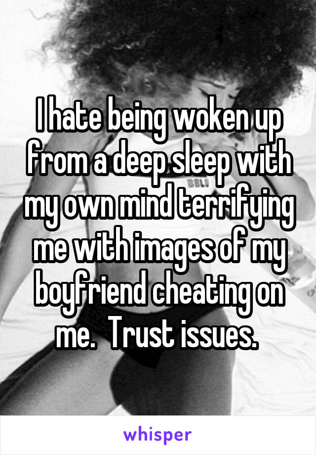 I hate being woken up from a deep sleep with my own mind terrifying me with images of my boyfriend cheating on me.  Trust issues.
