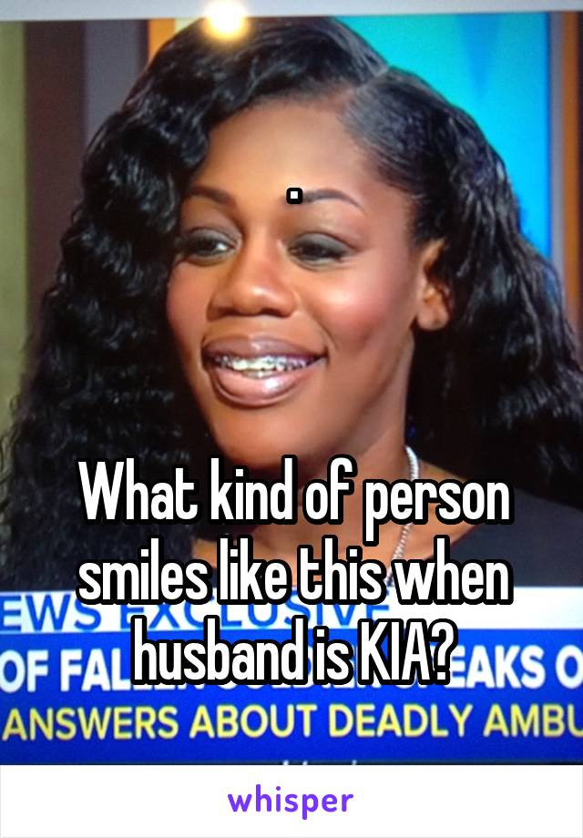 .    What kind of person smiles like this when husband is KIA?
