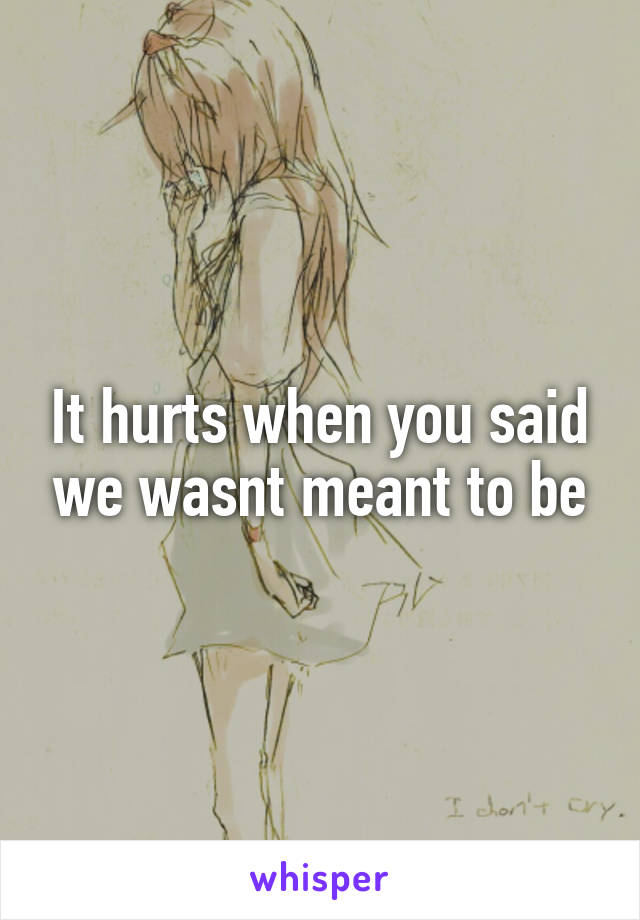 It hurts when you said we wasnt meant to be