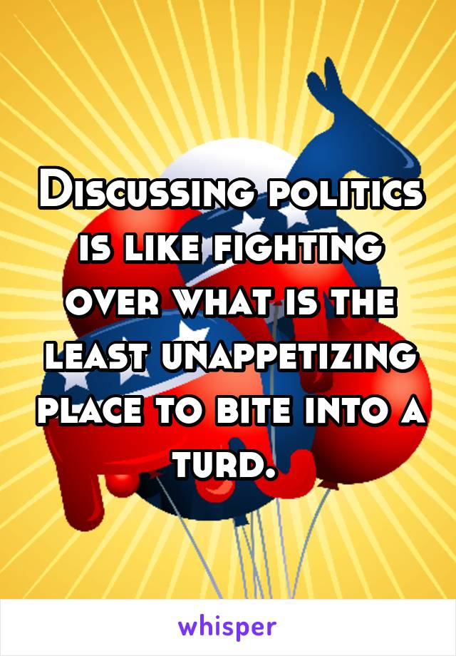 Discussing politics is like fighting over what is the least unappetizing place to bite into a turd.