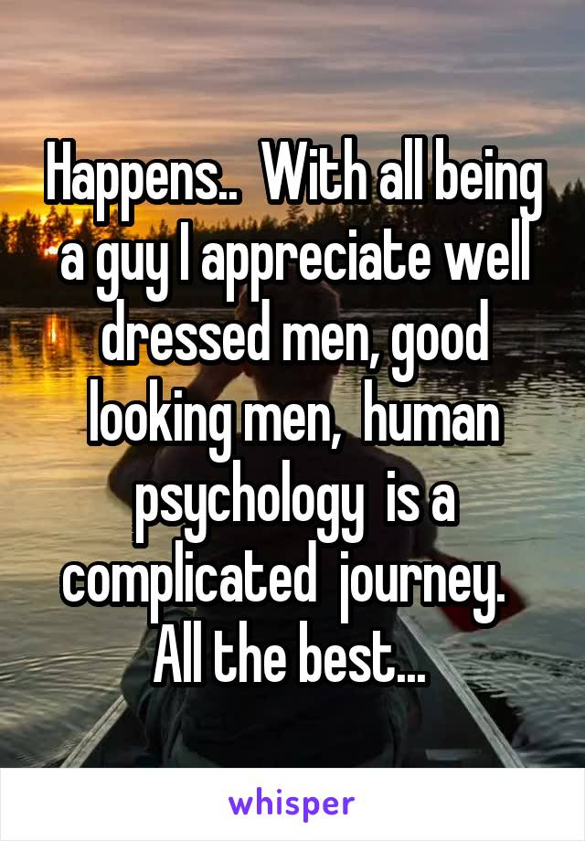 Happens..  With all being a guy I appreciate well dressed men, good looking men,  human psychology  is a complicated  journey.   All the best...